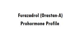 The Furazadrol (Orastan-A) Prohormone Profile